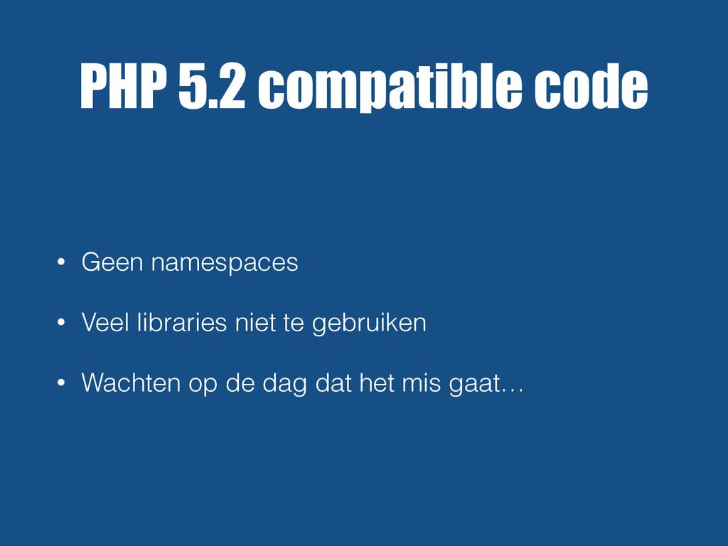 PHP 5.2 compatible code • Geen namespaces • Vee...