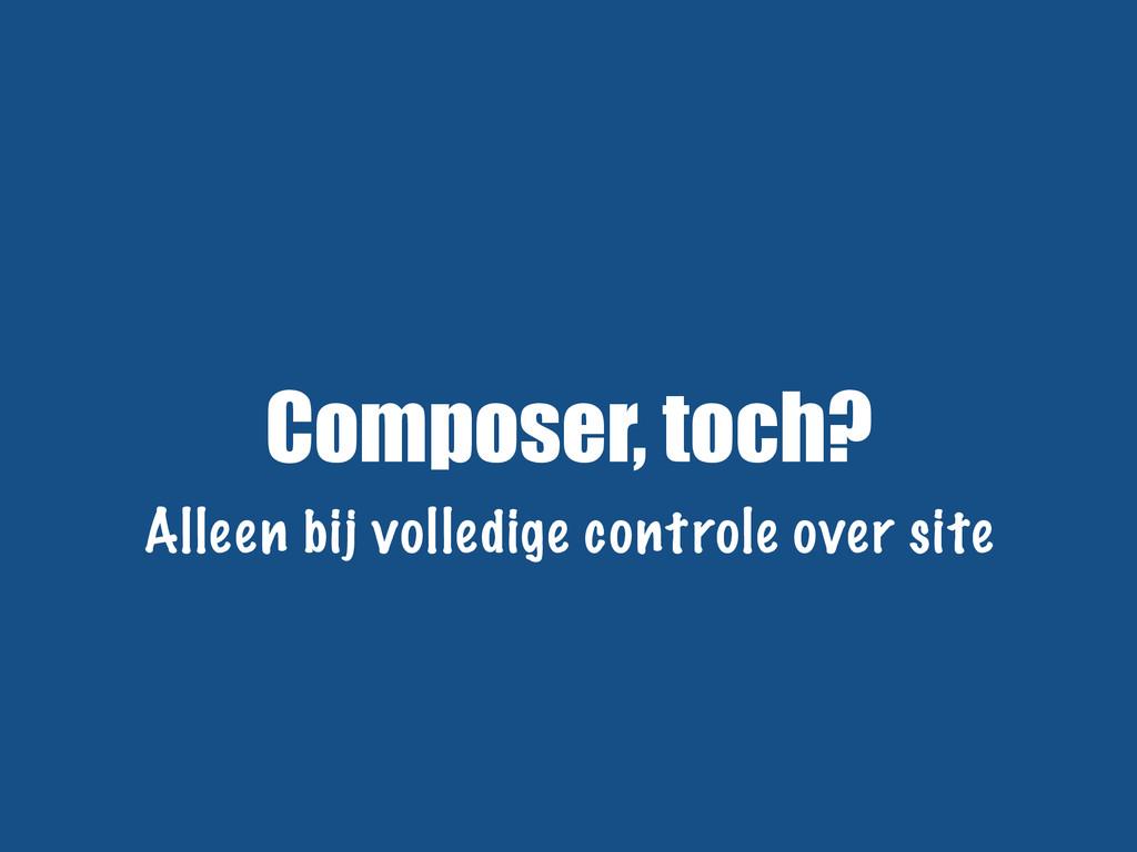 Composer, toch? Alleen bij volledige controle o...