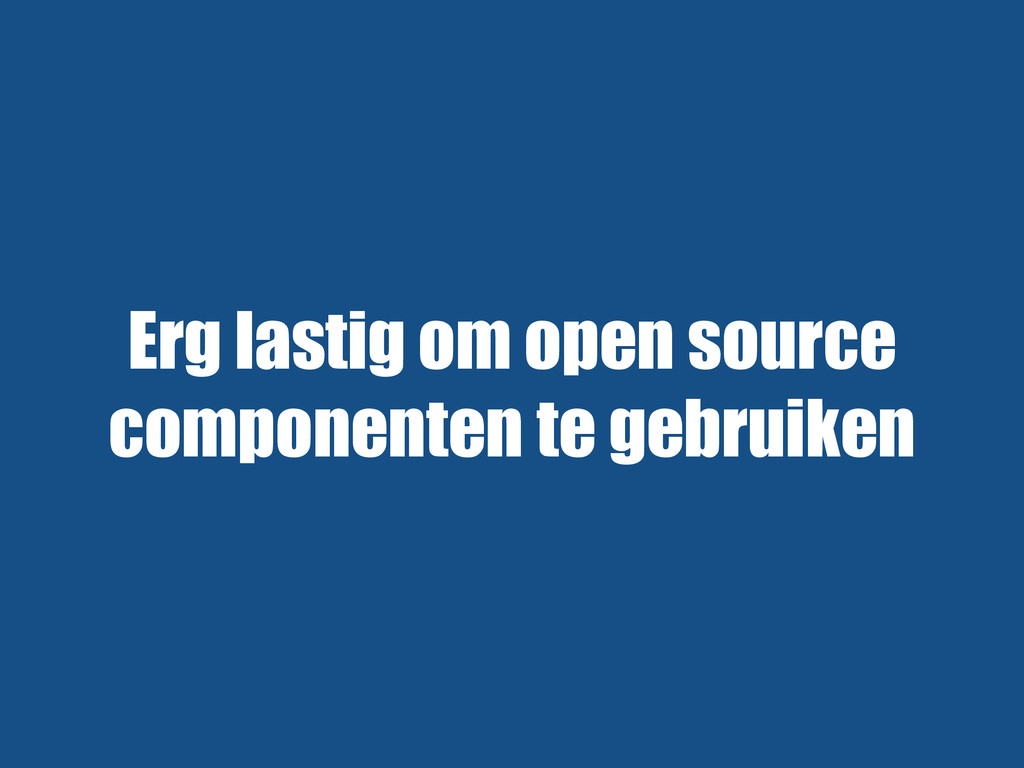 Erg lastig om open source componenten te gebrui...
