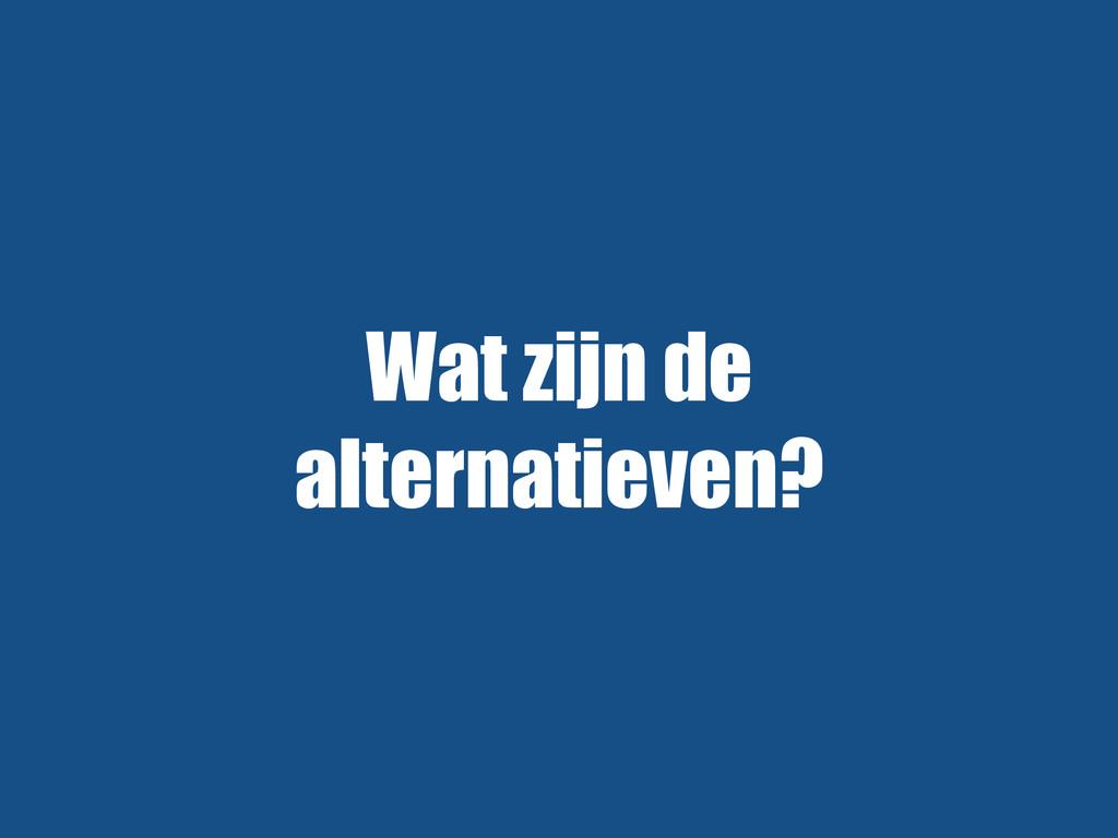 Wat zijn de alternatieven?