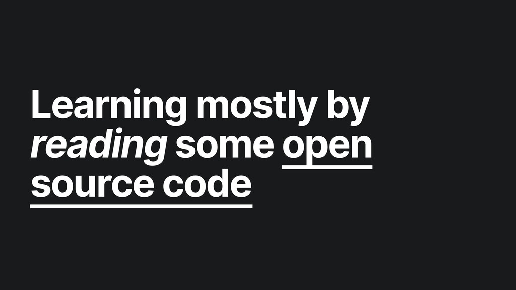 Learning mostly by reading some open source code