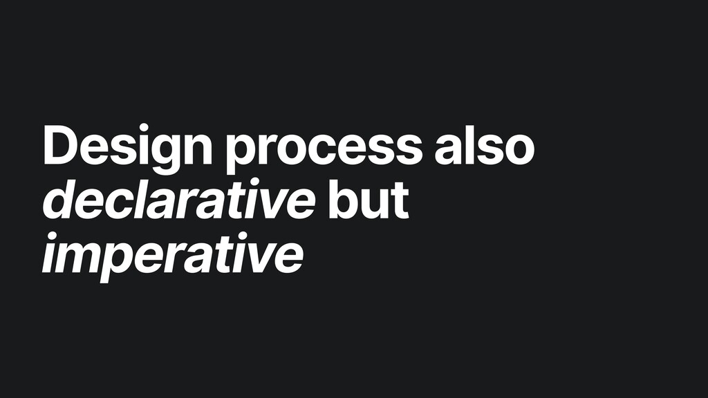 Design process also declarative but imperative