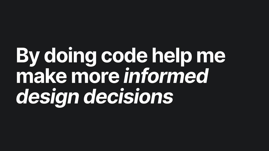 By doing code help me make more informed design...