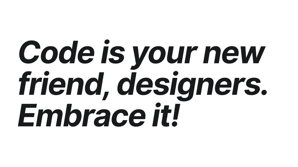 Code is your new friend, designers. Embrace it!