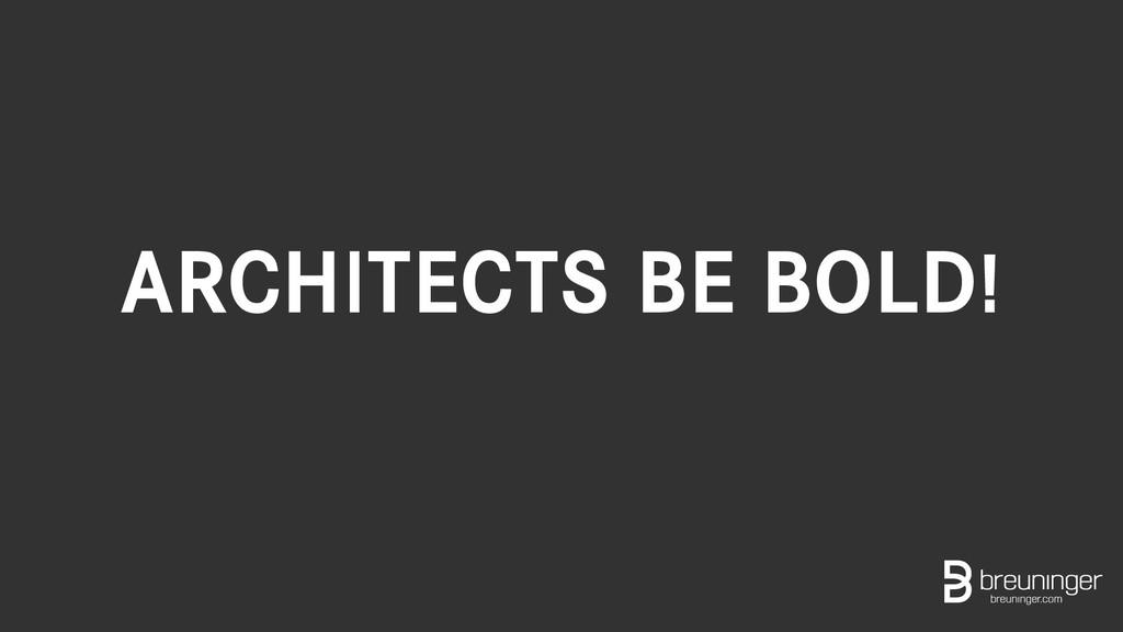 ARCHITECTS BE BOLD!