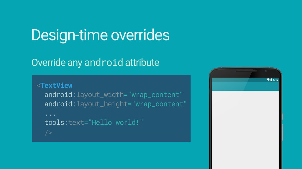 Design-time overrides Override any android attr...