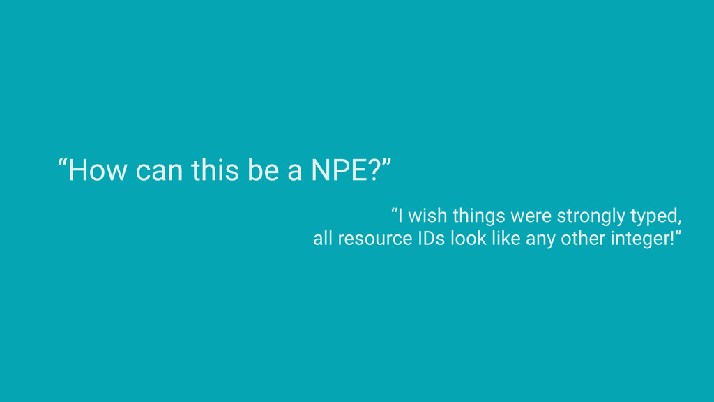 """""""How can this be a NPE?"""" """"I wish things were st..."""