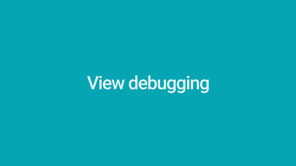 View debugging Built into the SDK since API 1