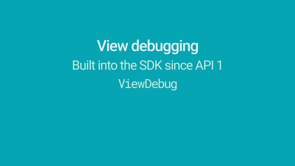 View debugging Built into the SDK since API 1 V...
