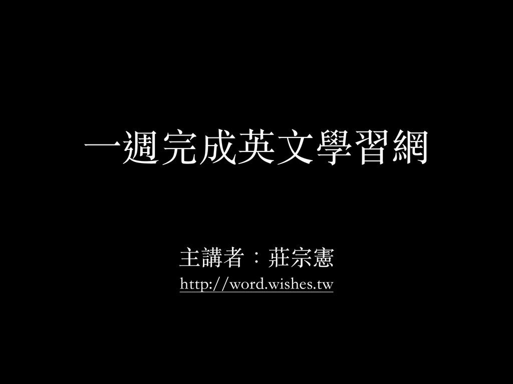 ⼀一週完成英⽂文學習網 ! 主講者:莊宗憲 http://word.wishes.tw