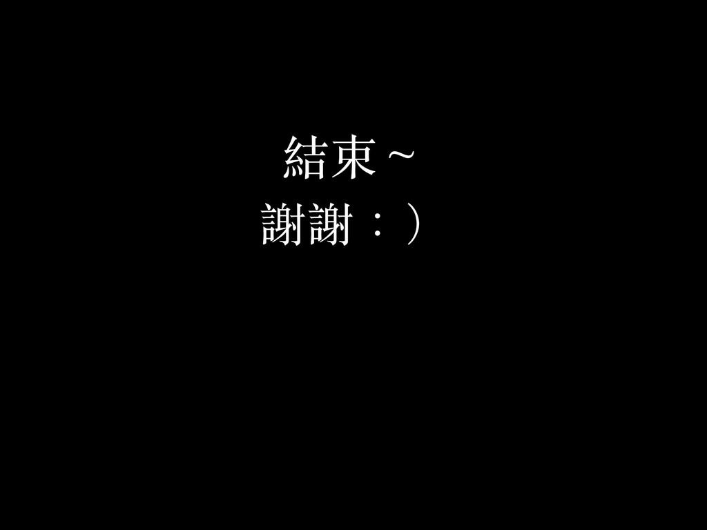 結束~ 謝謝:)