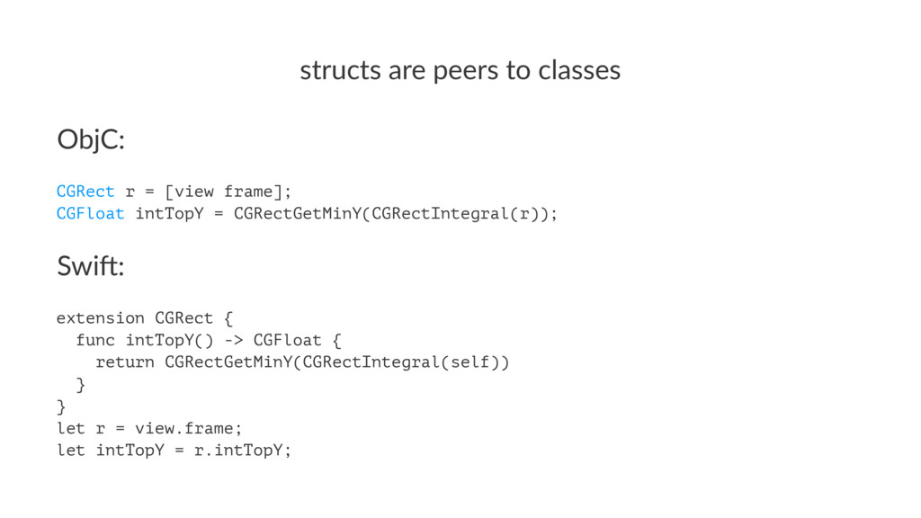 structs&are&peers&to&classes ObjC: CGRect r = [...