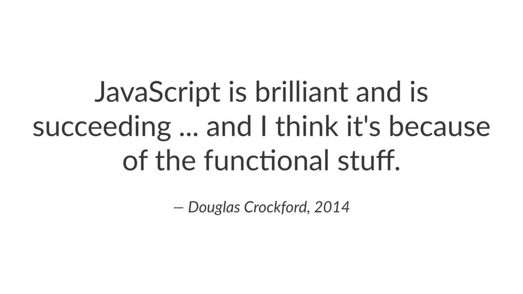 JavaScript*is*brilliant*and*is* succeeding*...*...