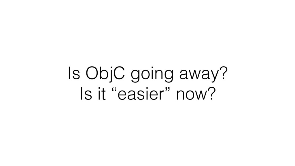 """Is ObjC going away?  Is it """"easier"""" now?"""