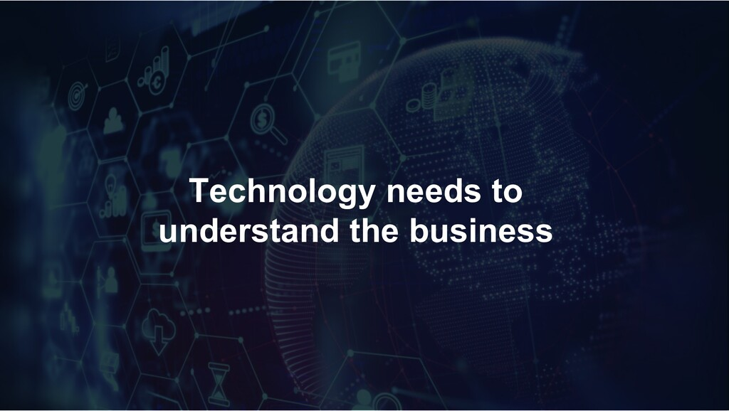 Technology needs to understand the business