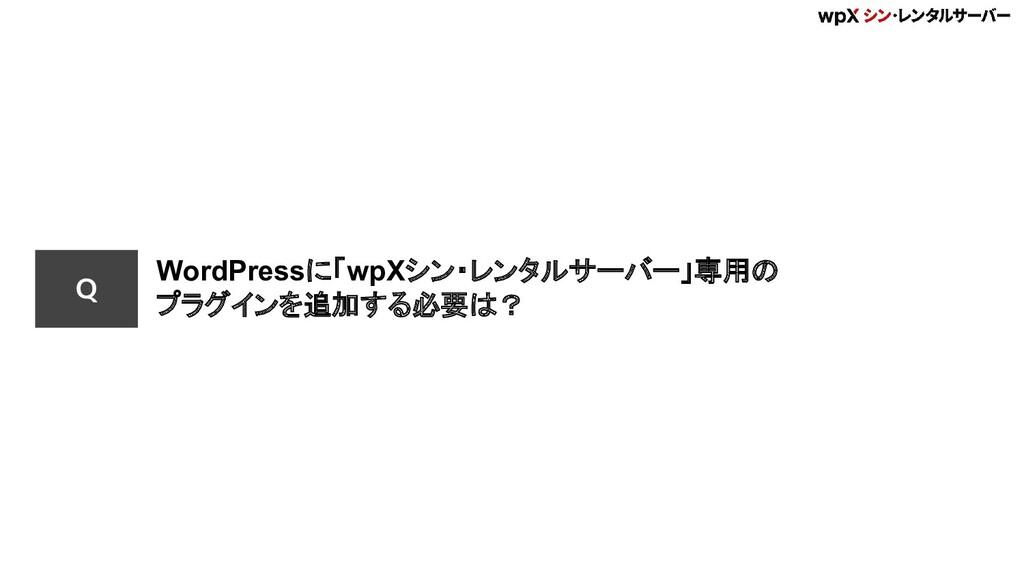 Q WordPressに「wpXシン・レンタルサーバー」専用の プラグインを追加する必要は?