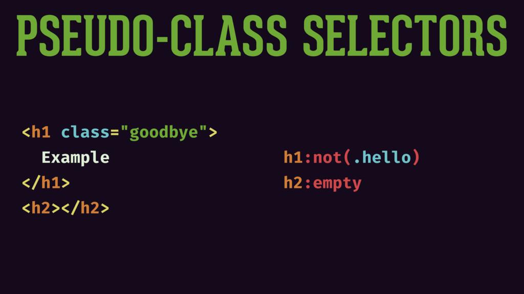 "PSEUDO-CLASS SELECTORS <h1 class=""goodbye""> Exa..."