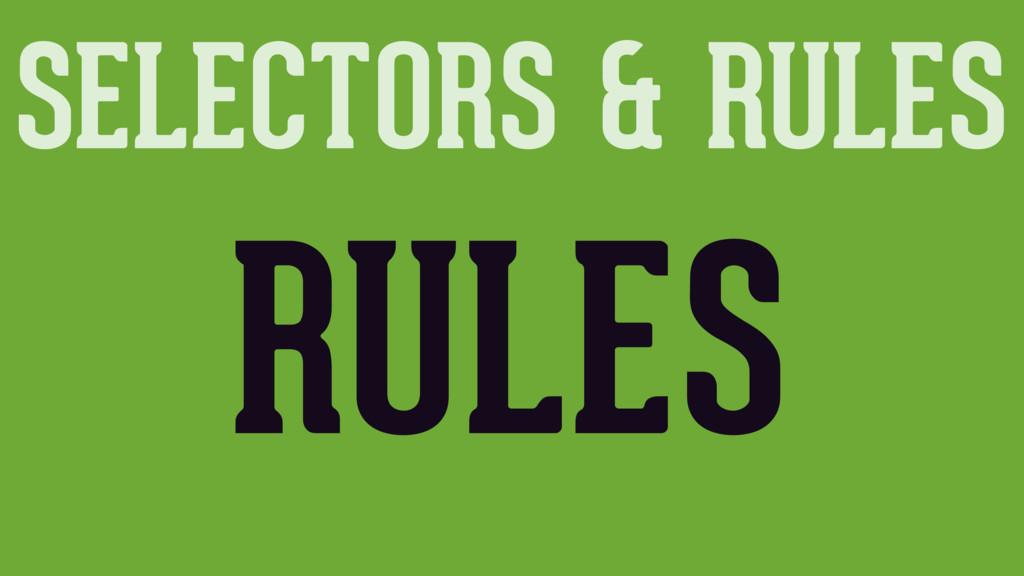 SELECTORS & RULES RULES