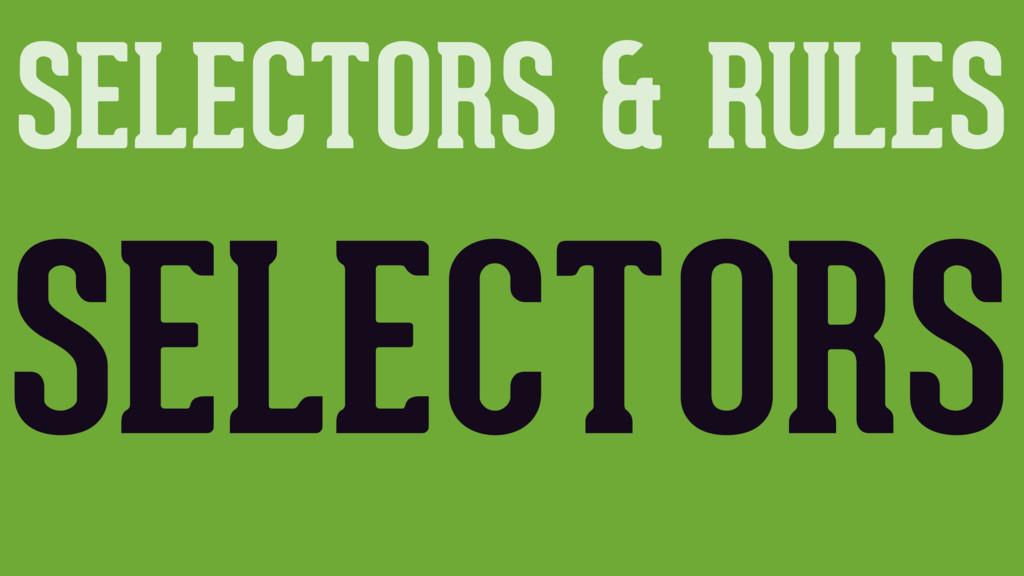 SELECTORS & RULES SELECTORS