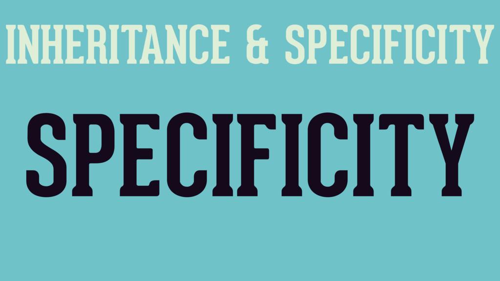 INHERITANCE & SPECIFICITY SPECIFICITY
