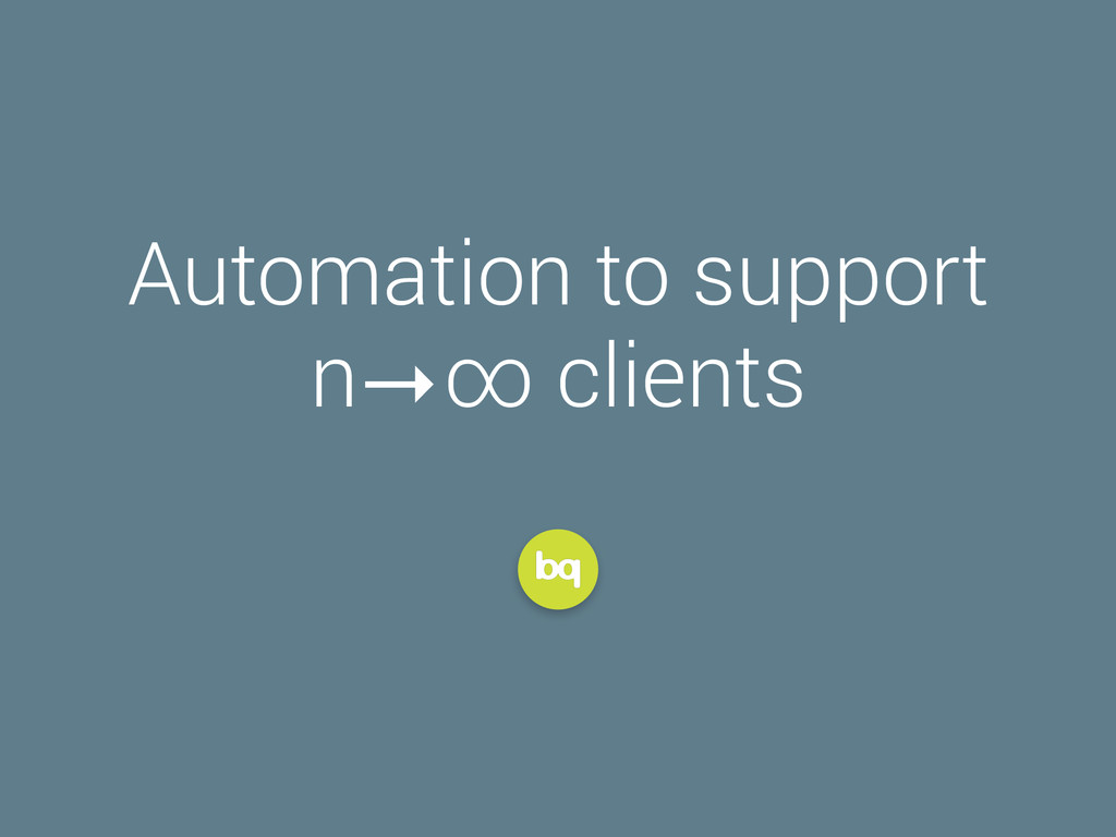 Automation to support n ∞ clients →