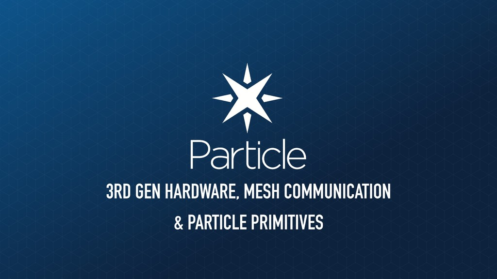 3RD GEN HARDWARE, MESH COMMUNICATION & PARTICLE...