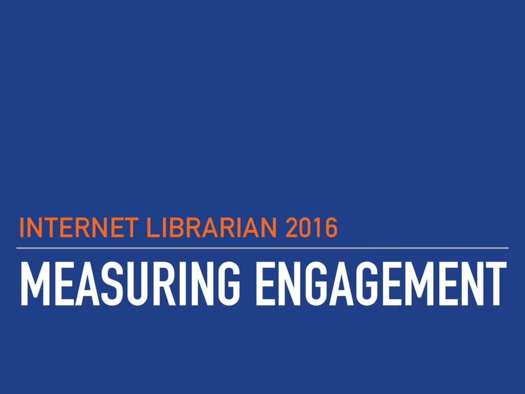 MEASURING ENGAGEMENT INTERNET LIBRARIAN 2016