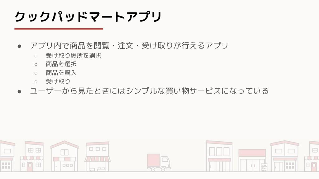 クックパッドマートアプリ ● アプリ内で商品を閲覧・注文・受け取りが行えるアプリ ○ 受け取り...