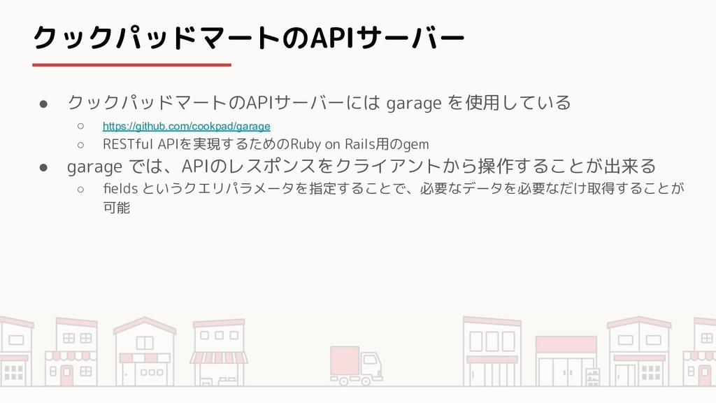 クックパッドマートのAPIサーバー ● クックパッドマートのAPIサーバーには garage ...