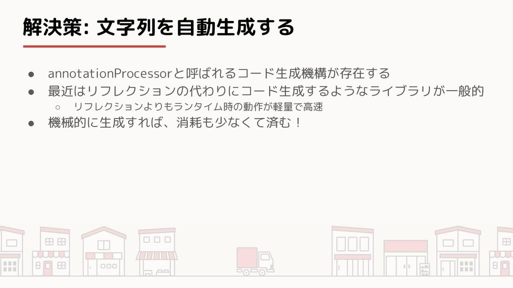 解決策: 文字列を自動生成する ● annotationProcessorと呼ばれるコード生成...