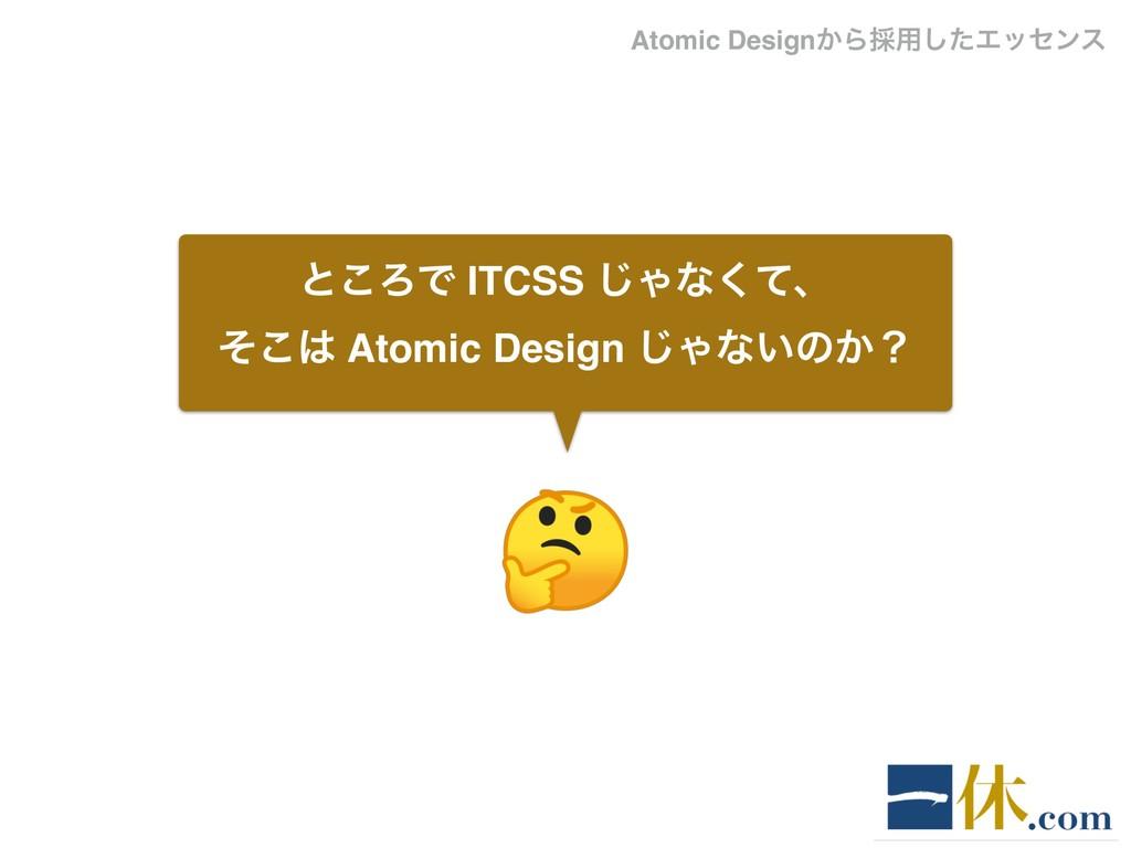 ͱ͜ΖͰ ITCSS ͡Όͳͯ͘ɺ ͦ͜ Atomic Design ͡Όͳ͍ͷ͔ʁ Ato...