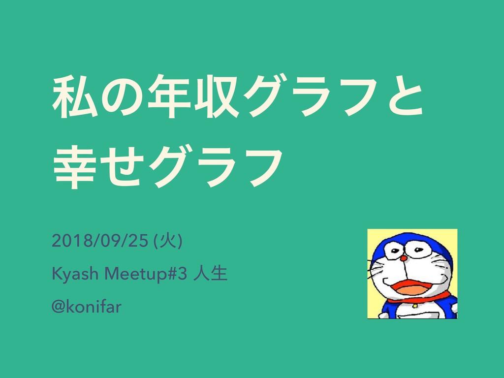 ࢲͷऩάϥϑͱ ͤάϥϑ 2018/09/25 (Ր) Kyash Meetup#3 ਓੜ...