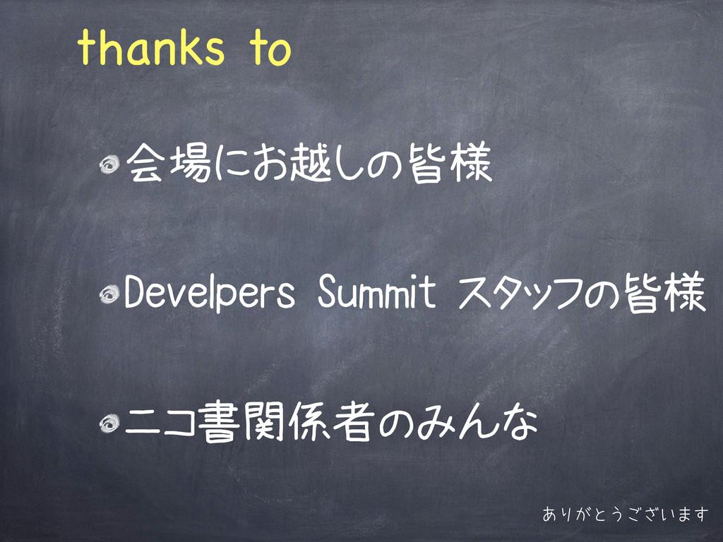 thanks to 会場にお越しの皆様 Develpers Summit スタッフの皆様 ニコ...