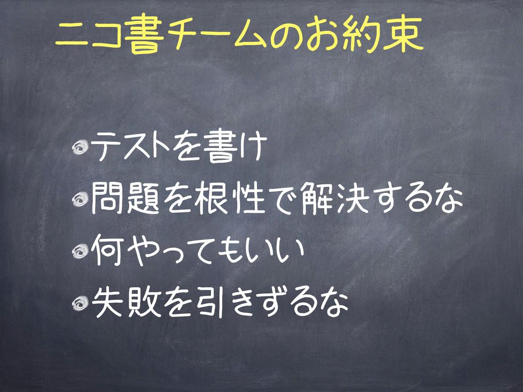 ニコ書チームのお約束 テストを書け 問題を根性で解決するな 何やってもいい 失敗を引きずるな
