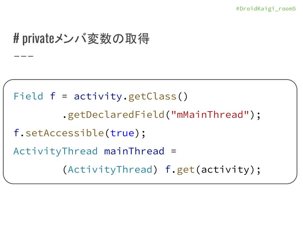 #DroidKaigi_room5 # privateメンバ変数の取得 Field f = a...