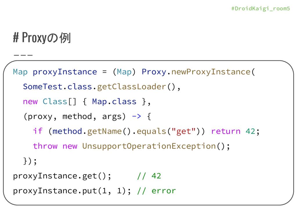 #DroidKaigi_room5 # Proxyの例 Map proxyInstance =...