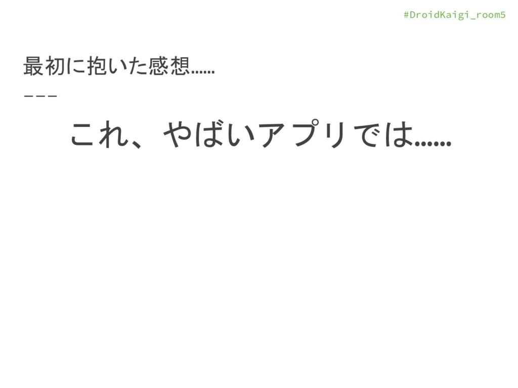 #DroidKaigi_room5 最初に抱いた感想…… これ、やばいアプリでは……