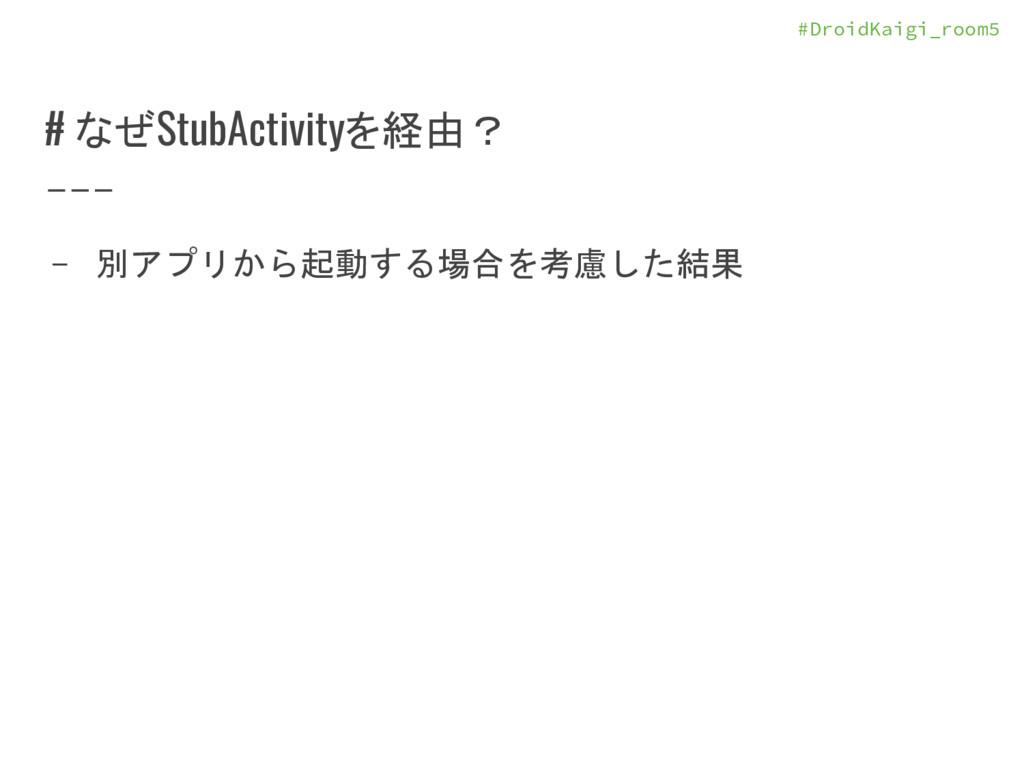 #DroidKaigi_room5 # なぜStubActivityを経由? - 別アプリから...