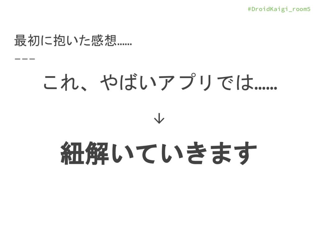 #DroidKaigi_room5 最初に抱いた感想…… これ、やばいアプリでは…… ↓ 紐解...