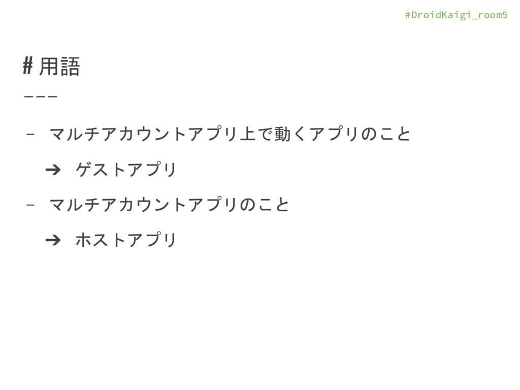 #DroidKaigi_room5 # 用語 - マルチアカウントアプリ上で動くアプリのこと ...
