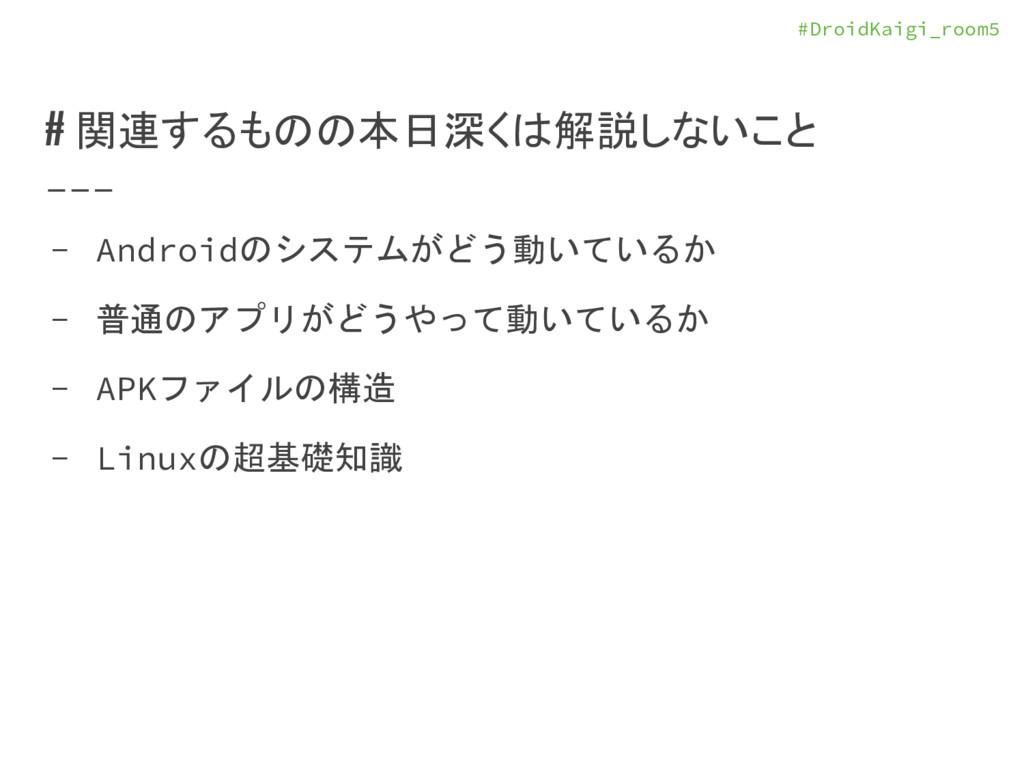 #DroidKaigi_room5 # 関連するものの本日深くは解説しないこと - Andro...