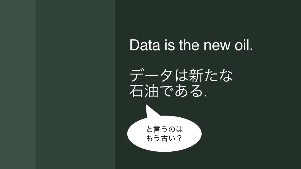 Data is the new oil. σʔλ৽ͨͳ ੴ༉Ͱ͋Δ ͱݴ͏ͷ ͏ݹ͍ʁ