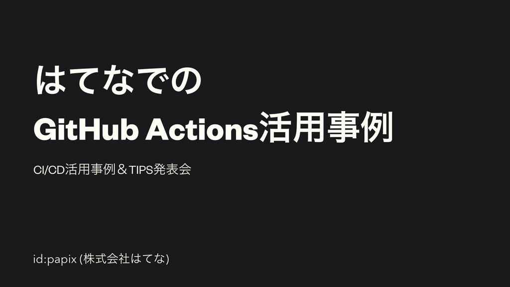 ͯͳͰͷ   GitHub Actions׆༻ྫ CI/CD׆༻ྫˍTIPSൃදձ id...