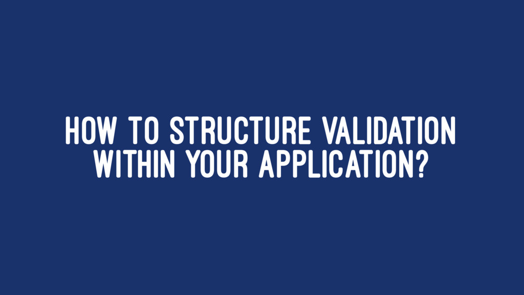 HOW TO STRUCTURE VALIDATION WITHIN YOUR APPLICA...
