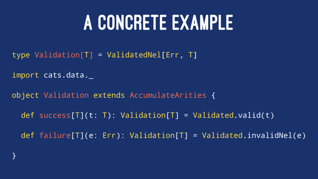 A CONCRETE EXAMPLE type Validation[T] = Validat...