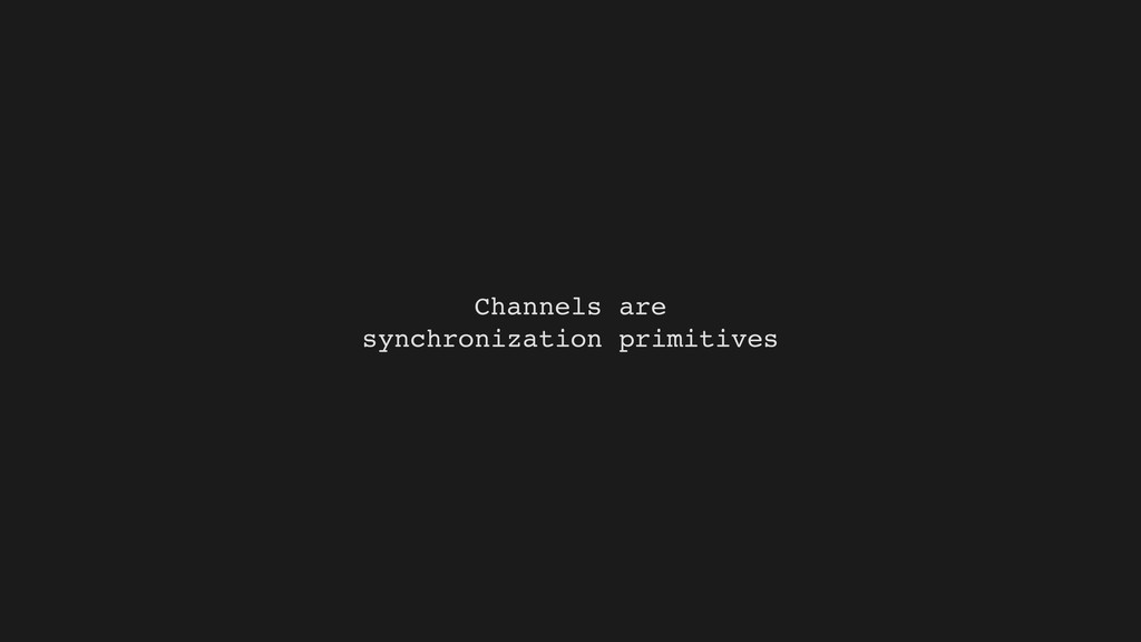 Channels are synchronization primitives