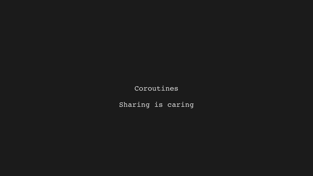 Coroutines Sharing is caring