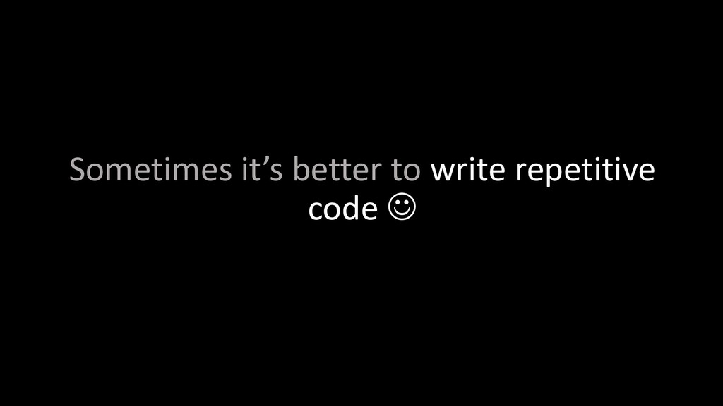 Sometimes it's better to write repetitive code J