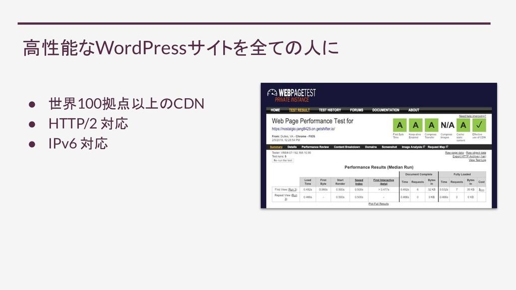 高性能なWordPressサイトを全ての人に ● 世界100拠点以上のCDN ● HTTP/2...