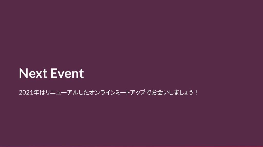 Next Event 2021年はリニューアルしたオンラインミートアップでお会いしましょう!